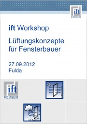 "ift Workshop ""Lüftungskonzepte für Fensterbauer"" 27. September 2012 (Download)"